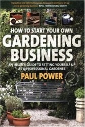 Книга How to Start Your Own Gardening Business: An insider guide to setting yourself up as a professional gardener