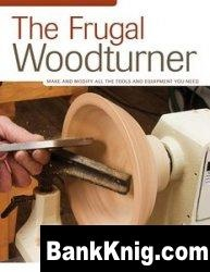 The Frugal Woodturner: Make and Modify All the Tools and Equipment You Need pdf  12,4Мб