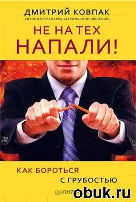 Книга Д. Ковпак. Не на тех напали! или Как бороться с грубостью