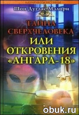 """Книга Шон Дуглас Мэлори. Тайна сверхчеловека, или Откровения """"Ангара-18"""""""