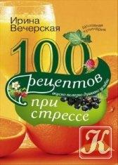 Книга 100 рецептов при стрессе. Вкусно, полезно, душевно, целебно