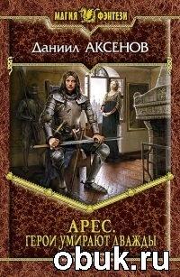 Книга Даниил Аксенов. Арес. Герои умирают дважды
