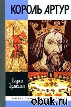 Книга Вадим Эрлихман - Король Артур (ЖЗЛ)