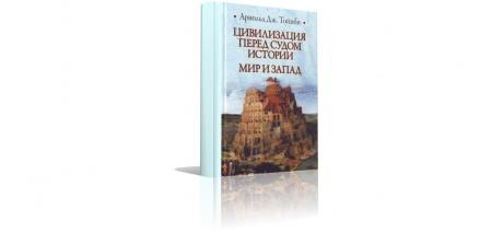 Книга «Цивилизация перед судом истории. Мир и Запад» (2011), Арнольд Дж. Тойнби. В книгу вошли два близких по тематике произведения в