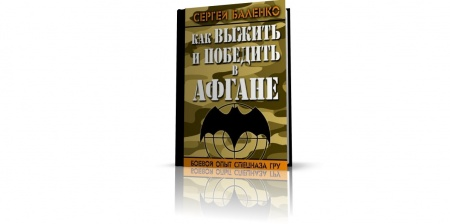 Книга «Как выжить и победить в Афгане. Боевой опыт спецназа ГРУ», Сергей Баленко. Своего рода «мастер-класс» ветеранов ГРУ, на счету