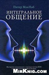 Книга Интегральное общение. Мастерство коммуникации с помощью системы НЛП и интегральной модели Кена Уилбера