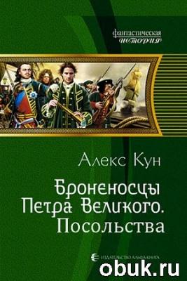 Книга Алекс Кун - Броненосцы Петра Великого. Посольства