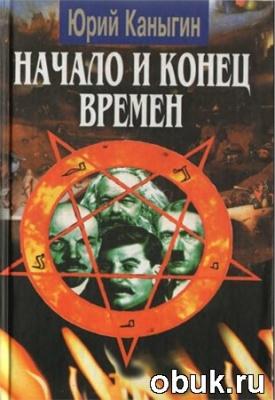 Книга Ю.М. Каныгин. Начало и конец времен