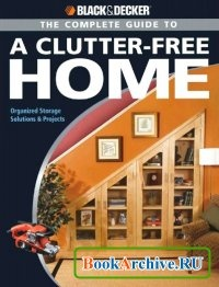 Книга Black & Decker The Complete Guide to a Clutter-Free Home.