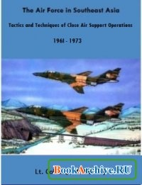 Книга The Air Force in Southeast Asia. Tactics and Techniques of Close Air Support Operations. 196I - 1973.