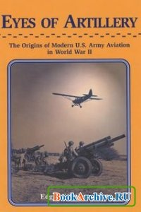 Книга Eyes of Artillery: The Origins of U.S. Army Aviation in World War II.
