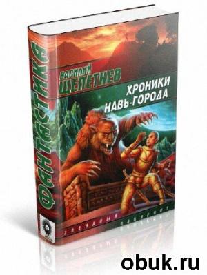 Книга Щепетнёв Василий - Хроники Навь-Города