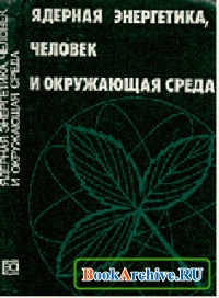 Книга Ядерная энергетика, человек и окружающая среда.