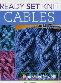Книга Ready Set Knit Cables: Learn to Cable with 20 Designs and 10 Projects.
