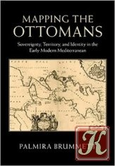 Книга Mapping the Ottomans: Sovereignty, Territory, and Identity in the Early Modern Mediterranean