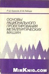 Книга Основы рационального проектирования металлургических машин (Динамические расчеты и синтез структурных схем)