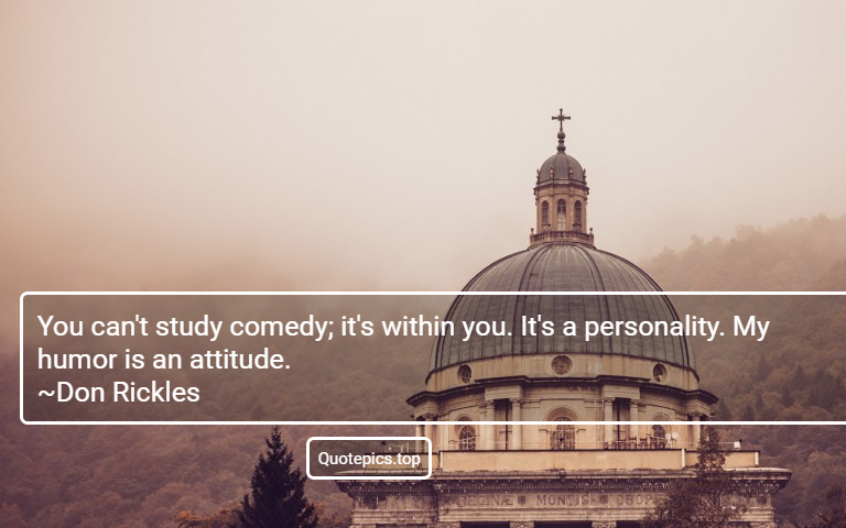 You can't study comedy; it's within you. It's a personality. My humor is an attitude. ~Don Rickles