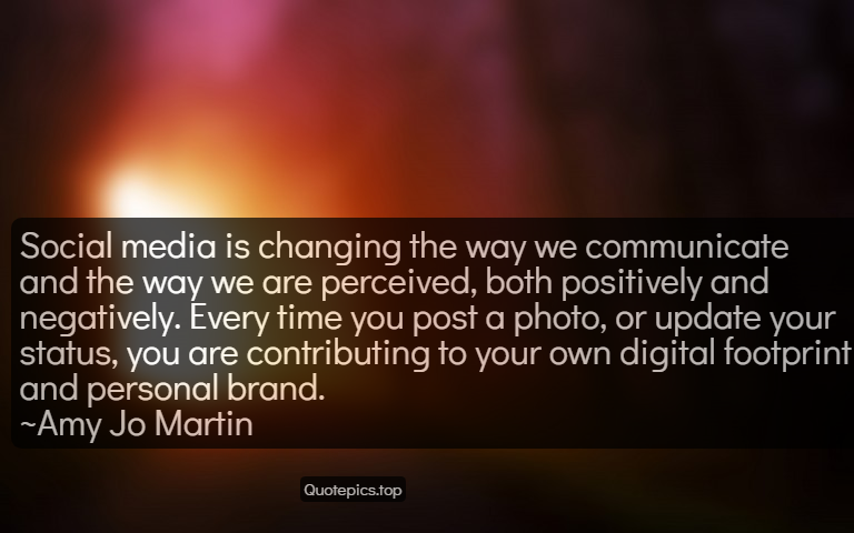 Social media is changing the way we communicate and the way we are perceived, both positively and negatively. Every time you post a photo, or update your status, you are contributing to your own digital footprint and personal brand. ~Amy Jo Martin