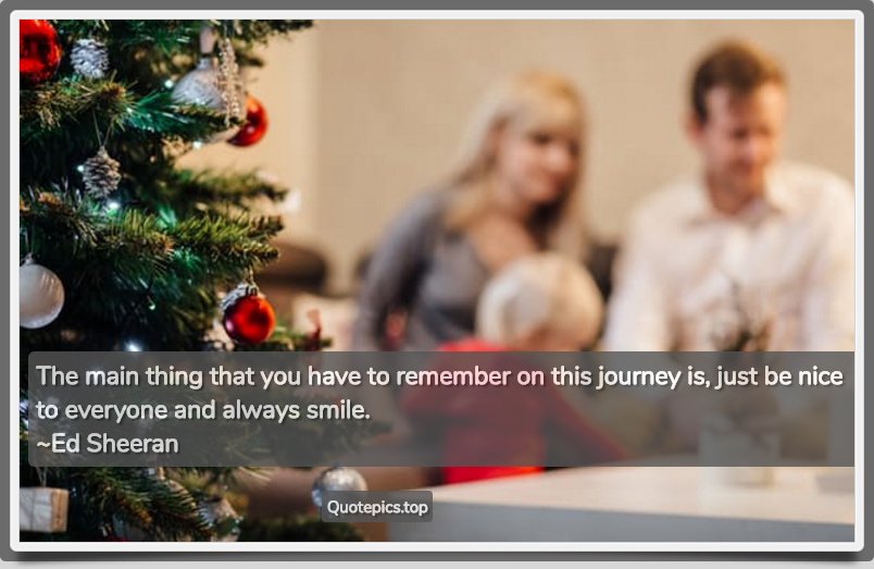 The main thing that you have to remember on this journey is, just be nice to everyone and always smile. ~Ed Sheeran