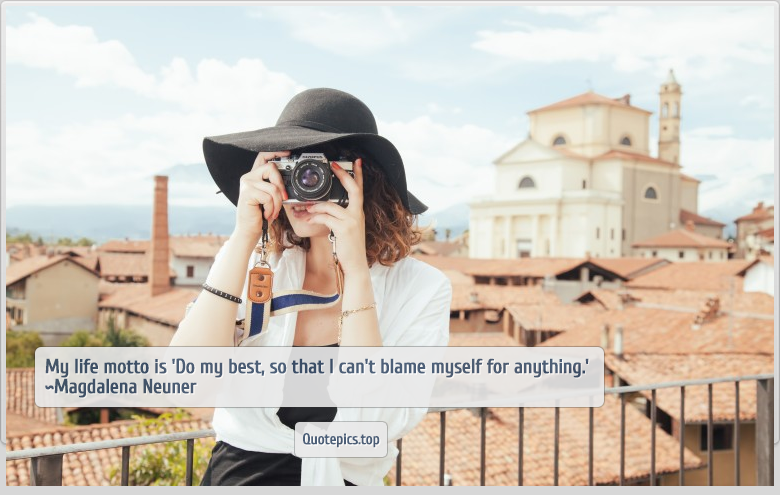 My life motto is 'Do my best, so that I can't blame myself for anything.' ~Magdalena Neuner