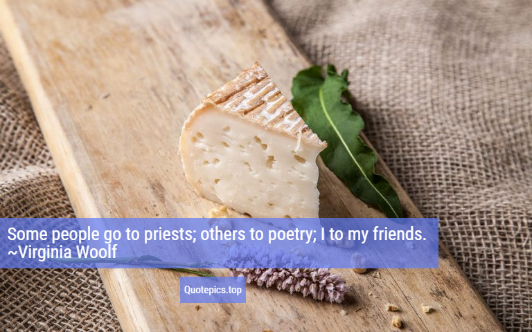 Some people go to priests; others to poetry; I to my friends. ~Virginia Woolf
