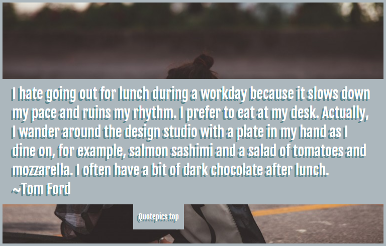 I hate going out for lunch during a workday because it slows down my pace and ruins my rhythm. I prefer to eat at my desk. Actually, I wander around the design studio with a plate in my hand as I dine on, for example, salmon sashimi and a salad of tomatoes and mozzarella. I often have a bit of dark chocolate after lunch. ~Tom Ford