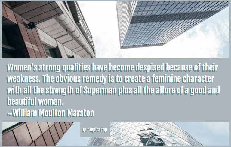 Women's strong qualities have become despised because of their weakness. The obvious remedy is to create a feminine character with all the strength of Superman plus all the allure of a good and beautiful woman. ~William Moulton Marston