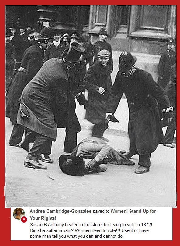 Susan B Anthony beaten in the street for trying to vote in 1872! Did she suffer in vain. Women need to vote!!! Use it or have some man tell you what you can and cannot do.