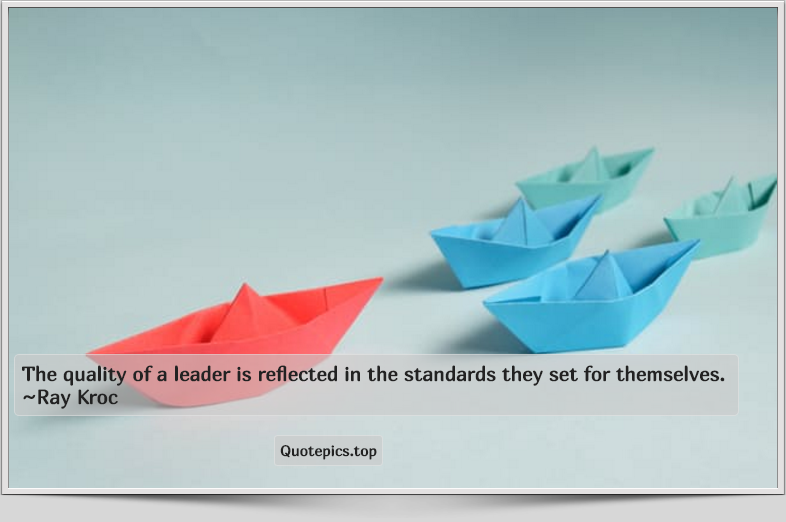 The quality of a leader is reflected in the standards they set for themselves. ~Ray Kroc