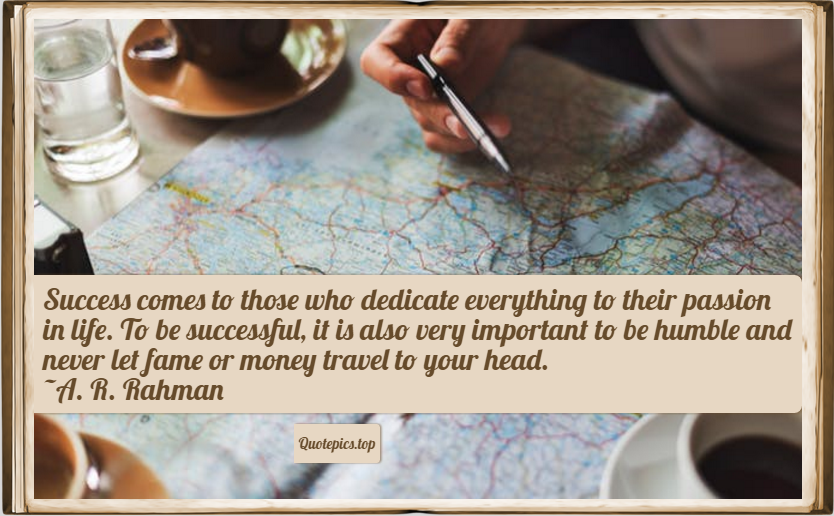 Success comes to those who dedicate everything to their passion in life. To be successful, it is also very important to be humble and never let fame or money travel to your head. ~A. R. Rahman