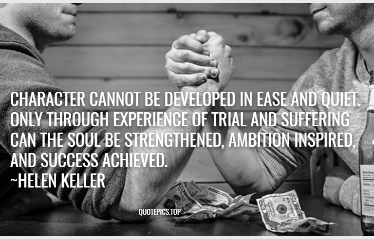 Character cannot be developed in ease and quiet. Only through experience of trial and suffering can the soul be strengthened, ambition inspired, and success achieved. ~Helen Keller