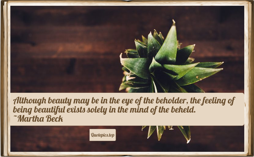 Although beauty may be in the eye of the beholder, the feeling of being beautiful exists solely in the mind of the beheld. ~Martha Beck