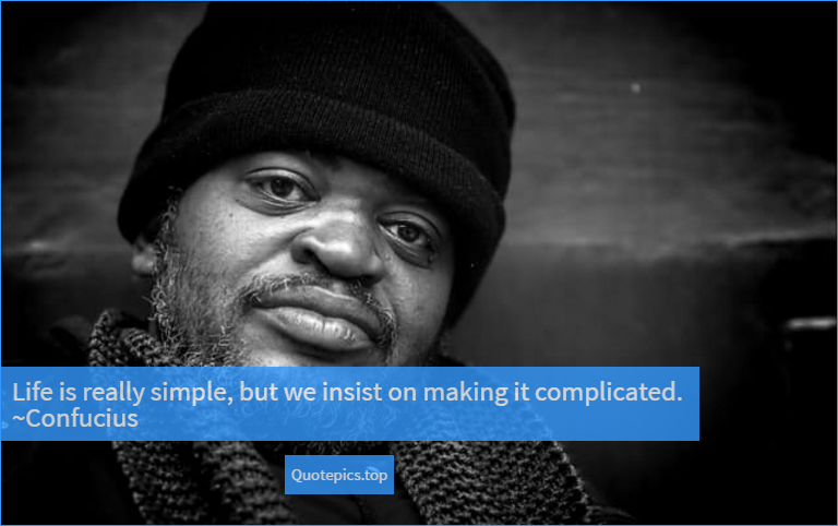 Life is really simple, but we insist on making it complicated. ~Confucius