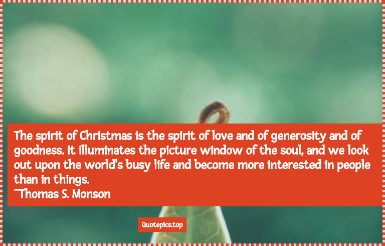 The spirit of Christmas is the spirit of love and of generosity and of goodness. It illuminates the picture window of the soul, and we look out upon the world's busy life and become more interested in people than in things. ~Thomas S. Monson