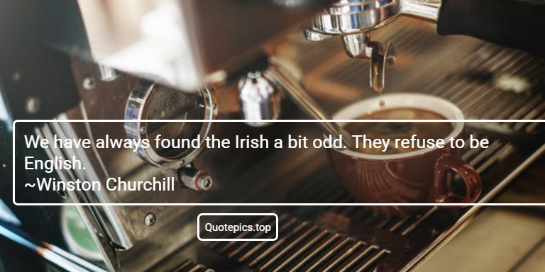 We have always found the Irish a bit odd. They refuse to be English. ~Winston Churchill