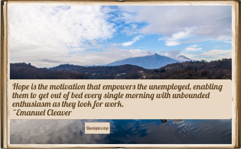 Hope is the motivation that empowers the unemployed, enabling them to get out of bed every single morning with unbounded enthusiasm as they look for work. ~Emanuel Cleaver