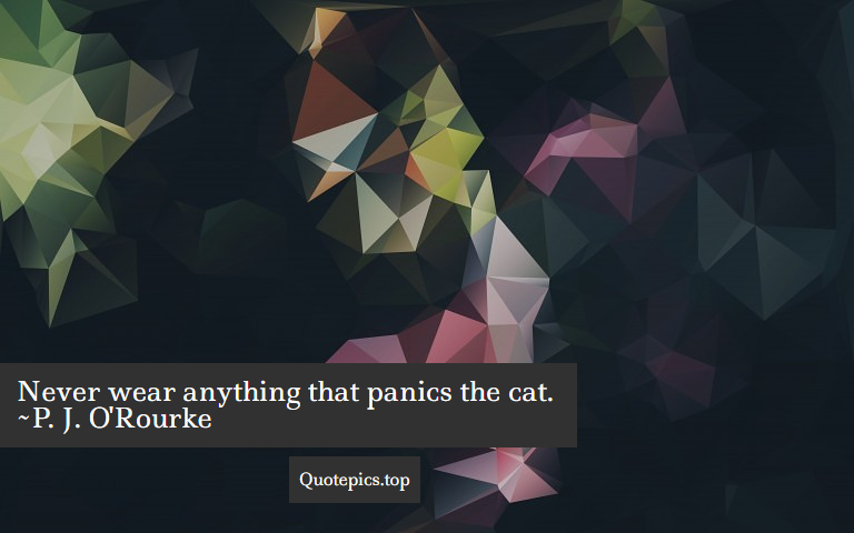 Never wear anything that panics the cat. ~P. J. O'Rourke