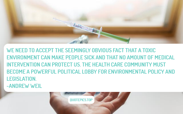 We need to accept the seemingly obvious fact that a toxic environment can make people sick and that no amount of medical intervention can protect us. The health care community must become a powerful political lobby for environmental policy and legislation. ~Andrew Weil