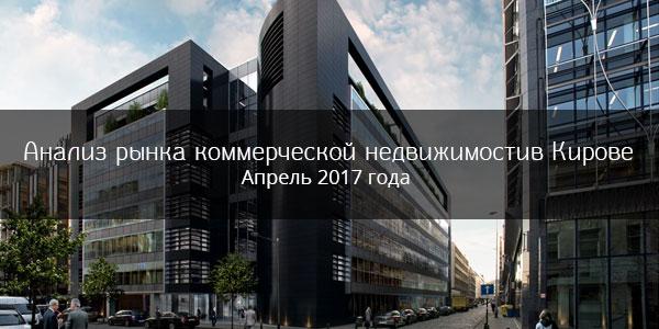 Анализ рынка коммерческой недвижимости в Кирове в апреле 2017 года