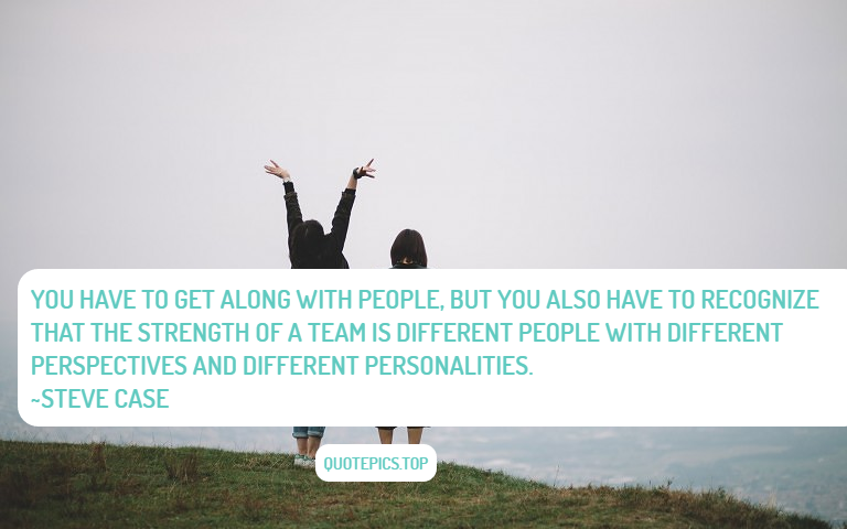 You have to get along with people, but you also have to recognize that the strength of a team is different people with different perspectives and different personalities. ~Steve Case