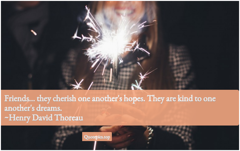 Friends... they cherish one another's hopes. They are kind to one another's dreams. ~Henry David Thoreau