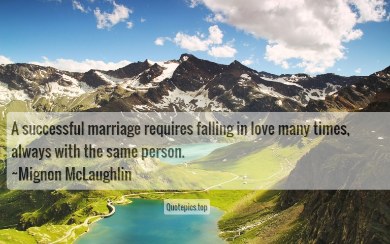 A successful marriage requires falling in love many times, always with the same person. ~Mignon McLaughlin