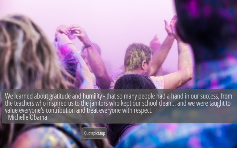 We learned about gratitude and humility - that so many people had a hand in our success, from the teachers who inspired us to the janitors who kept our school clean... and we were taught to value everyone's contribution and treat everyone with respect. ~Michelle Obama