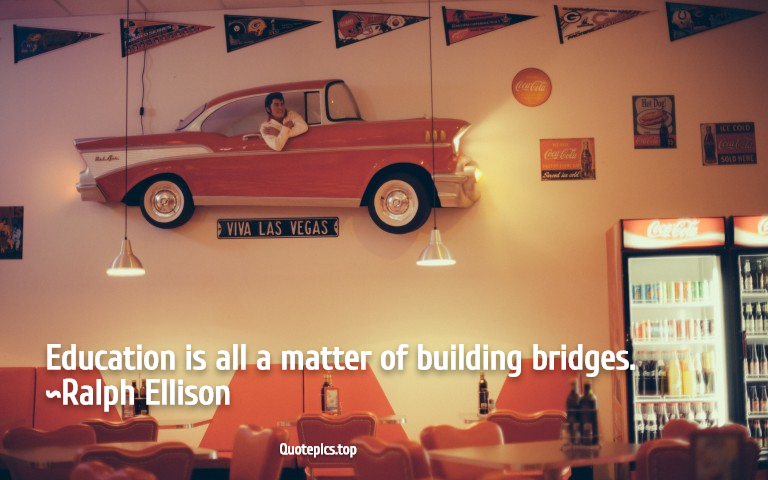 Education is all a matter of building bridges. ~Ralph Ellison