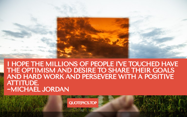 I hope the millions of people I've touched have the optimism and desire to share their goals and hard work and persevere with a positive attitude. ~Michael Jordan