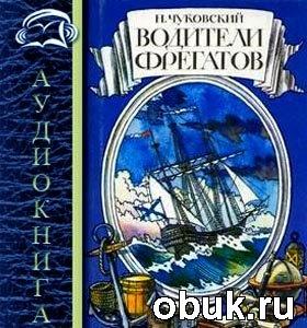 Николай Чуковский. Водители фрегатов (Аудиокнига)