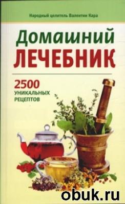 Домашний лечебник: 2500 уникальных рецептов