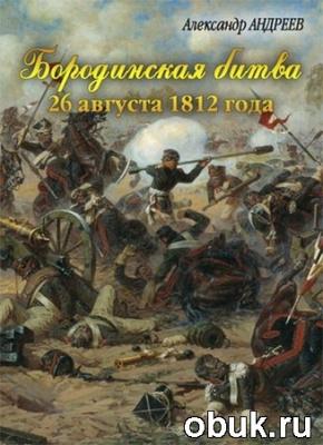 Книга А.Р. Андреев, М.А. Андреев. Бородинская битва 26 августа 1812 года