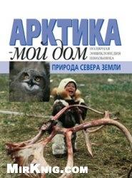 Книга Арктика — мой дом. Природа Севера Земли