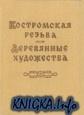 Книга Костромская резьба / Деревянные художества